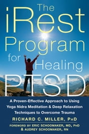 The iRest Program for Healing PTSD - A Proven-Effective Approach to Using Yoga Nidra Meditation and Deep Relaxation Techniques to Overcome Trauma ebook by Richard C. Miller, PhD,Audrey Schoomaker, RN,Dr. Eric Schoomaker, MD, PhD