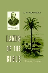 Lands of the Bible. - A Geographical and Topographical Description of Palestine, with Letters of Travel in Egypt, Syria, Asia Minor, and Greece. ebook by John McGarvey