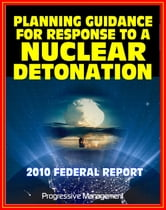 2010 Planning Guidance for Response to a Nuclear Detonation: Federal Guidance for a Nuclear Bomb Attack on an American City, Effects, Fallout, Shelter, Medical Care, Decontamination ebook by Progressive Management