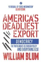 America's Deadliest Export - Democracy The Truth about US Foreign Policy and Everything Else ebook by William Blum