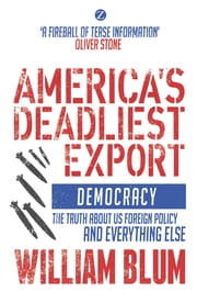 America's Deadliest Export - Democracy – The Truth about US Foreign Policy and Everything Else ebook by William Blum