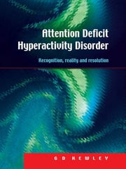 Attention Deficit Hyperactivity Disorder - Recognition, Reality and Resolution ebook by G.D. Kewley