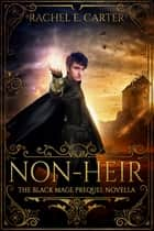 Non-Heir (The Black Mage Prequel Novella) ebook by Rachel E. Carter