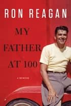 My Father at 100 ebook by Ron Reagan