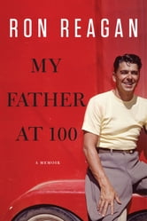My Father at 100 - A Memoir ebook by Ron Reagan
