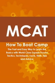 MCAT How To Boot Camp: The Fast and Easy Way to Learn the Basics with World Class Experts Proven Tactics, Techniques, Facts, Hints, Tips and Advice ebook by Cody Gayden