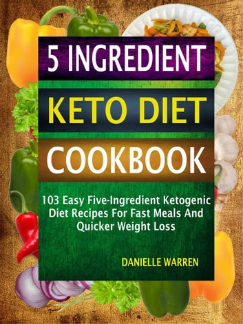 5 Ingredient Keto Diet Cookbook: 103 Easy Five-Ingredient Ketogenic Diet Recipes For Fast Meals And Quicker Weight Loss ebook by Danielle Warren