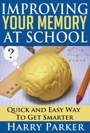 Improving Your Memory At School ebook by Harry Parker