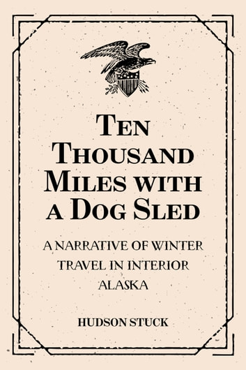 Ten Thousand Miles with a Dog Sled: A Narrative of Winter Travel in Interior Alaska ebook by Hudson Stuck