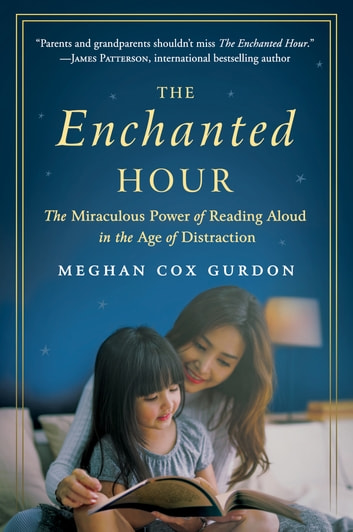 The Enchanted Hour - The Miraculous Power of Reading Aloud in the Age of Distraction ebook by Meghan Cox Gurdon
