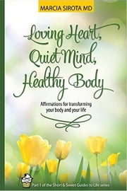 Loving Heart, Quiet Mind, Healthy Body - The Short and Sweet Guide to Life, Book 1 ebook by Marcia Sirota, MD
