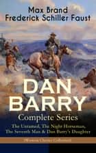 DAN BARRY – Complete Series: The Untamed, The Night Horseman, The Seventh Man & Dan Barry's Daughter (Western Classics Collection) - The Adventures of the Ultimate Wild West Hero ebook by