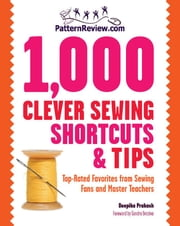 PatternReview.com 1,000 Clever Sewing Shortcuts and Tips: Top-Rated Favorites from Sewing Fans and Master Teachers - Top-Rated Favorites from Sewing Fans and Master Teachers ebook by Deepika Prakash,Sandra Betzina