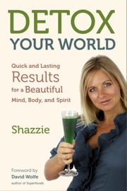 Detox Your World - Quick and Lasting Results for a Beautiful Mind, Body, and Spirit ebook by Shazzie,David Wolfe