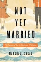 Not Yet Married - The Pursuit of Joy in Singleness and Dating ebook by Marshall Segal