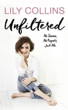 Unfiltered: No Shame, No Regrets, Just Me ebook by Lily Collins