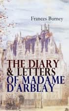 The Diary & Letters of Madame D'Arblay - Personal Memoirs & Recollections of Frances Burney, Including the Biography of the Author ebook by Frances Burney