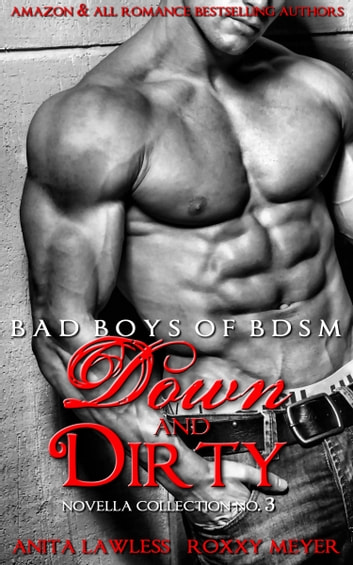 Down and Dirty: Bad Boys of BDSM Novella Collection No. 3 ebook by Anita Lawless,Roxxy Meyer