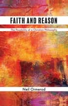 Faith and Reason - The Possibility of a Christian Philosophy ebook by Neil Ormerod
