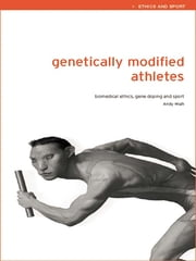 Genetically Modified Athletes - Biomedical Ethics, Gene Doping and Sport ebook by Andy Miah