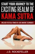 Start Your Journey to the Exciting Realm of Kama Sutra: Unleash the Real Power of Love Making Techniques ebook by J.D. Rockefeller