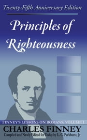 Principles of Righteousness: Finney's Lessons on Romans Volume I Expanded E-Book Edition ebook by Charles Finney