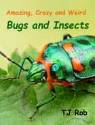 Amazing, Crazy and Weird Bugs and Insects - (Age 6 and above) ebook by TJ Rob