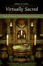Virtually Sacred - Myth and Meaning in World of Warcraft and Second Life ebook by Robert M. Geraci