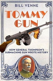 Tommy Gun - How General Thompson's Submachine Gun Wrote History ebook by Bill Yenne