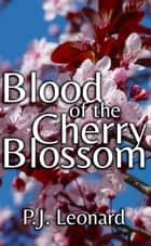 Blood Of The Cherry Blossom ebook by P.J. Leonard