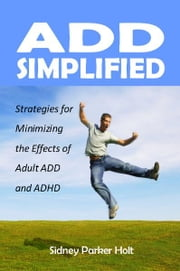 ADD Simplified - Strategies for Minimizing the Effects of Adult ADD and ADHD ebook by Sidney Parker Holt