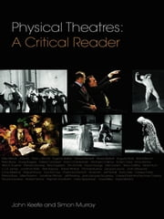 Physical Theatres: A Critical Reader ebook by John Keefe,Simon Murray