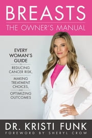 Breasts: The Owner's Manual - Every Woman's Guide to Reducing Cancer Risk, Making Treatment Choices, and Optimizing Outcomes ebook by Kristi Funk