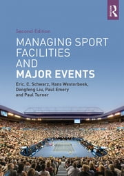 Managing Sport Facilities and Major Events - Second Edition ebook by Eric C. Schwarz,Hans Westerbeek,Dongfeng Liu,Paul Emery,Paul Turner