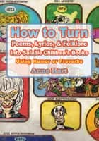 How to Turn Poems, Lyrics, & Folklore into Salable Children's Books - Using Humor or Proverbs ebook by Anne Hart