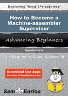 How to Become a Machine-assembler Supervisor - How to Become a Machine-assembler Supervisor ebook by Aimee Manuel