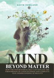 Mind Beyond Matter - How the Non-Material Self Can Explain the Phenomenon of Consciousness and Complete Our Understanding of Reality. ebook by Gavin W Rowland