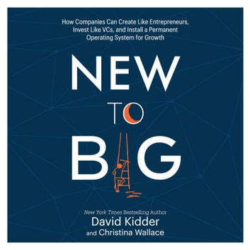 New to Big - How Companies Can Create Like Entrepreneurs, Invest Like VCs, and Install a Permanent Operating System for Growth audiobook by David Kidder,Christina Wallace