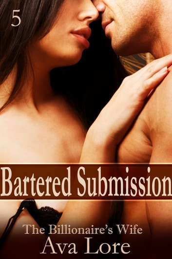 Bartered Submission: The Billionaire's Wife, Part 5 ebook by Ava Lore