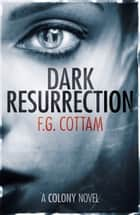 Dark Resurrection: A Colony Novel ebook by F.G. Cottam