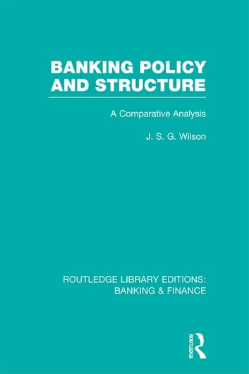 Banking Policy and Structure (RLE Banking & Finance) - A Comparative Analysis ebook by J  S G Wilson