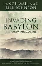 Invading Babylon - The 7 Mountain Mandate ebook by Lance Wallnau, Bill Johnson