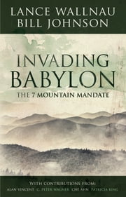 Invading Babylon - The 7 Mountain Mandate ebook by Lance Wallnau,Bill Johnson