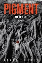 PIGMENT: ROOTS - Book 2 ebook by Renee Topper