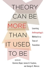 Theory Can Be More than It Used to Be - Learning Anthropology's Method in a Time of Transition ebook by Dominic Boyer,James D. Faubion,George E. Marcus
