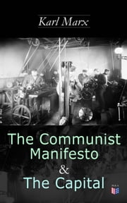 The Communist Manifesto & The Capital - Including Two Important Precursors to Capital (Wage-Labour and Capital & Wages, Price and Profit) eBook by Karl Marx, Frederick Engels, Samuel Moore,...
