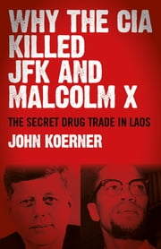 Why The CIA Killed JFK and Malcolm X - The Secret Drug Trade in Laos ebook by John Koerner