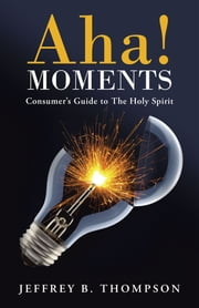 Aha! Moments - Consumer's Guide to The Holy Spirit ebook by Jeffrey B. Thompson