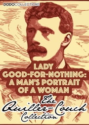 Lady Good-For-Nothing - A Man's Portrait Of A Woman ebook by Arthur Quiller-Couch