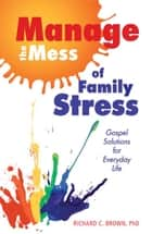 Manage the Mess of Family Stress ebook by Richard C. Brown